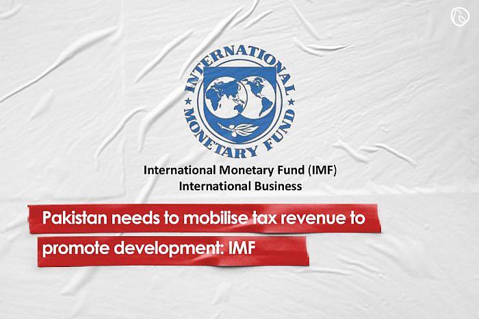 Pakistan needs to mobilise tax revenue to promote development: IMF