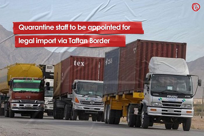 Quarantine staff to be appointed for legal import via Taftan Border