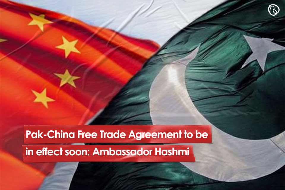 Pak-China Free Trade Agreement to be in effect soon: Ambassador Hashmi