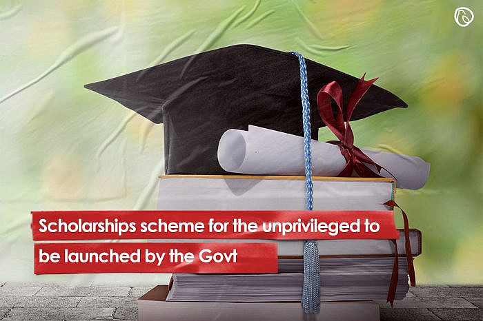 Scholarships scheme for the unprivileged to be launched by the Govt