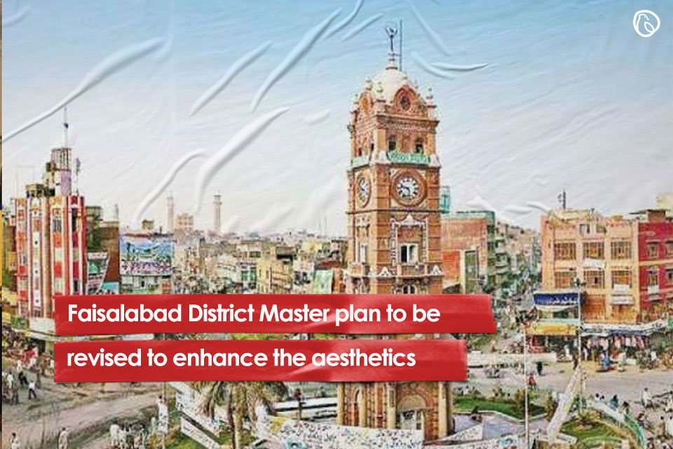 Faisalabad District Master plan to be revised to enhance the aesthetics