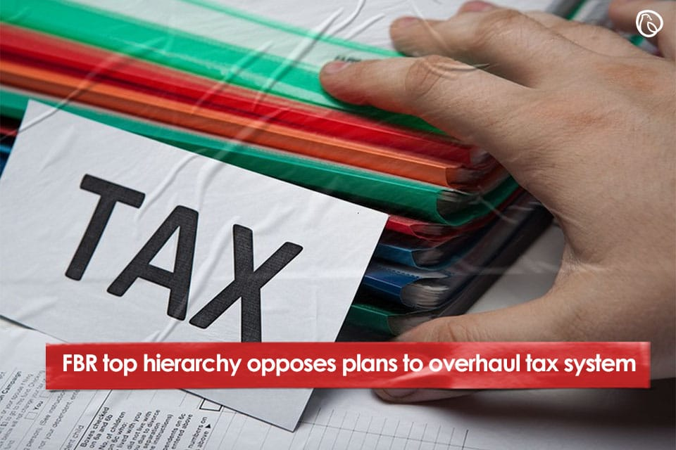 FBR top hierarchy opposes plans to overhaul tax system