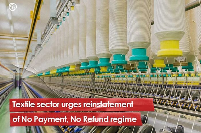 Textile sector urges reinstatement of No Payment, No Refund regime