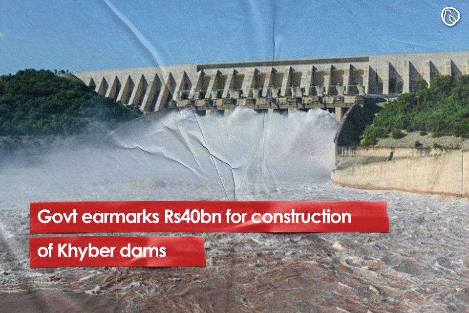 Govt earmarks Rs40bn for construction of Khyber dams