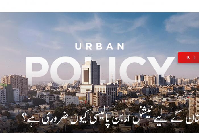 پاکستان کے لیے نیشنل اربن پالیسی کیوں ضروری ہے؟