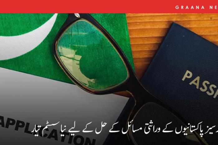 اوورسیز پاکستانیوں کے وراثتی مسائل کے حل کے لیے نیا سسٹم تیار