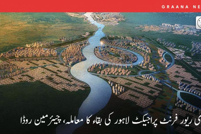 راوی ریور فرنٹ پراجیکٹ لاہور کی بقاء کا معاملہ، چیئرمین روڈا