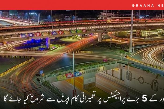 لاہور کے 5 بڑے پراجیکٹس پر تعمیراتی کام اپریل سے شروع کیا جائے گا