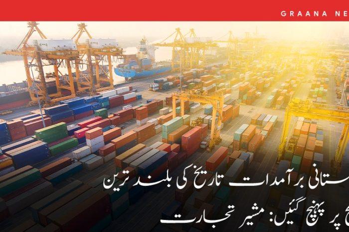 پاکستانی برآمدات تاریخ کی بلند ترین سطح پر پہنچ گئیں: مشیر تجارت