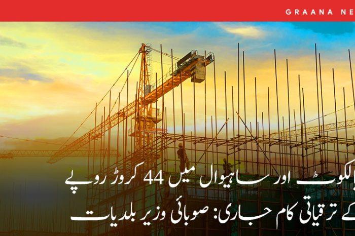 سیالکوٹ اور ساہیوال میں 44 کروڑ روپے کے ترقیاتی کام جاری: صوبائی وزیر بلدیات