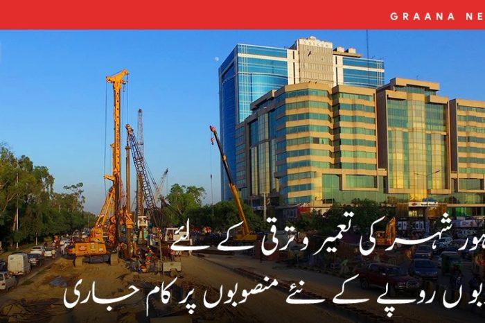لاہور شہر کی تعمیر و ترقی کے لئے اربو ں روپے کے نئے منصوبوں پر کام جاری